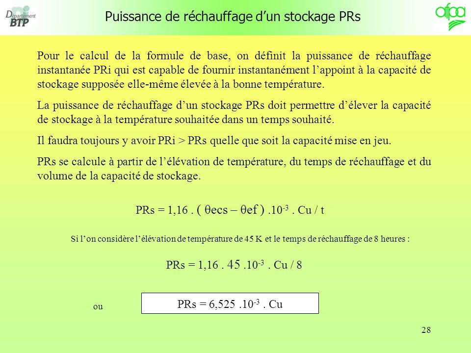 28 Puissance de réchauffage dun stockage PRs Pour le calcul de la formule de base, on définit la puissance de réchauffage instantanée PRi qui est capable de fournir instantanément lappoint à la capacité de stockage supposée elle-même élevée à la bonne température.
