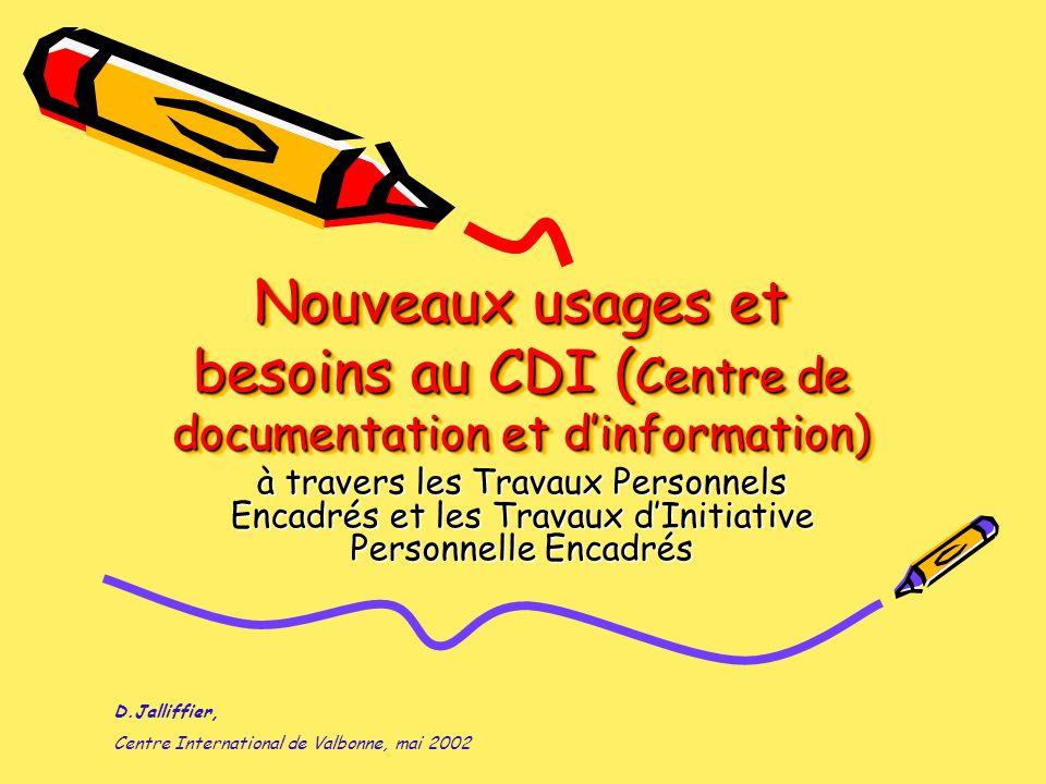 Nouveaux usages et besoins au CDI ( Centre de documentation et dinformation) à travers les Travaux Personnels Encadrés et les Travaux dInitiative Personnelle Encadrés D.Jalliffier, Centre International de Valbonne, mai 2002