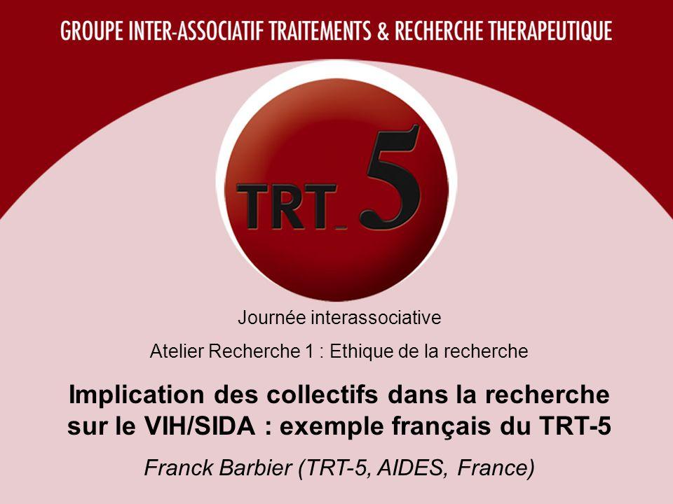 Journée interassociative Atelier Recherche 1 : Ethique de la recherche Implication des collectifs dans la recherche sur le VIH/SIDA : exemple français du TRT-5 Franck Barbier (TRT-5, AIDES, France)