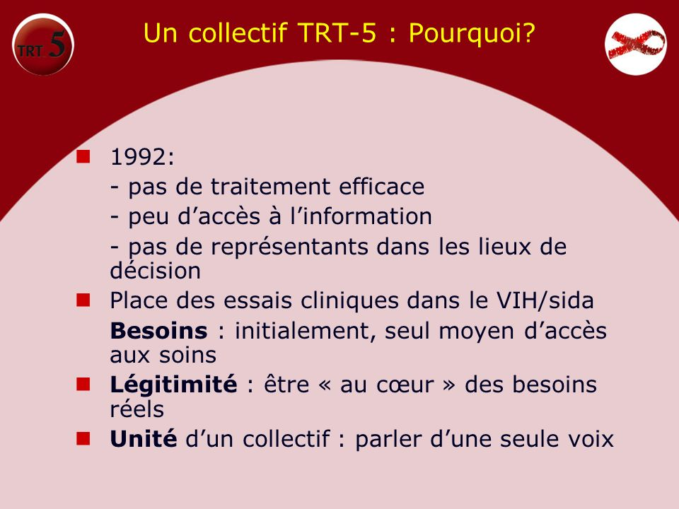 Un collectif TRT-5 : Pourquoi? 1992: - pas de traitement efficace - peu daccès à linformation - pas de représentants dans les lieux de décision Place