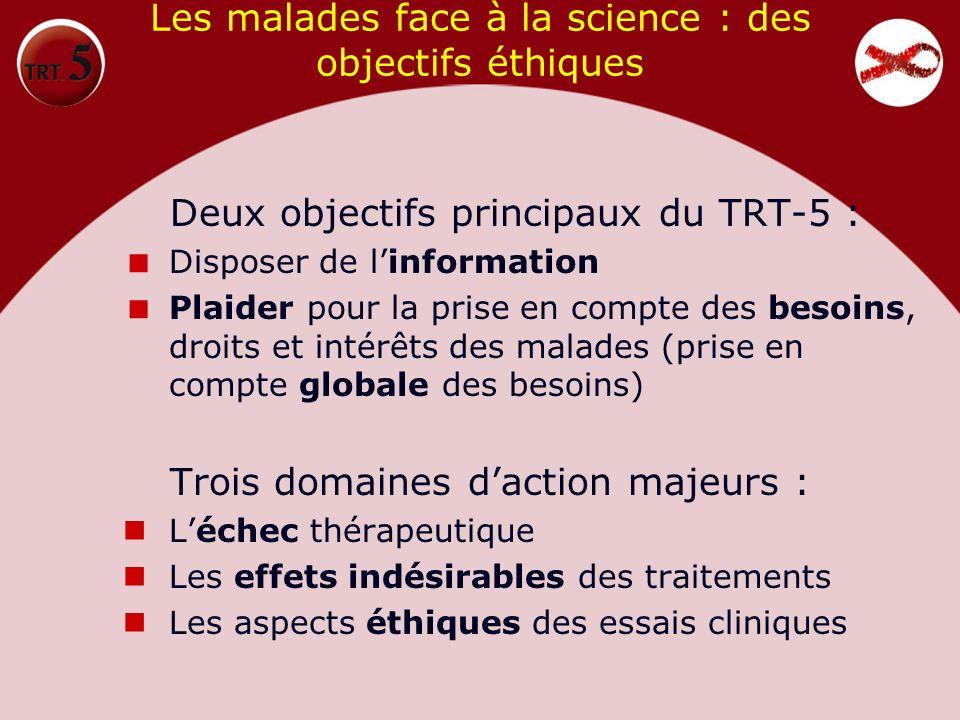 Les malades face à la science : des objectifs éthiques Deux objectifs principaux du TRT-5 : Disposer de linformation Plaider pour la prise en compte d
