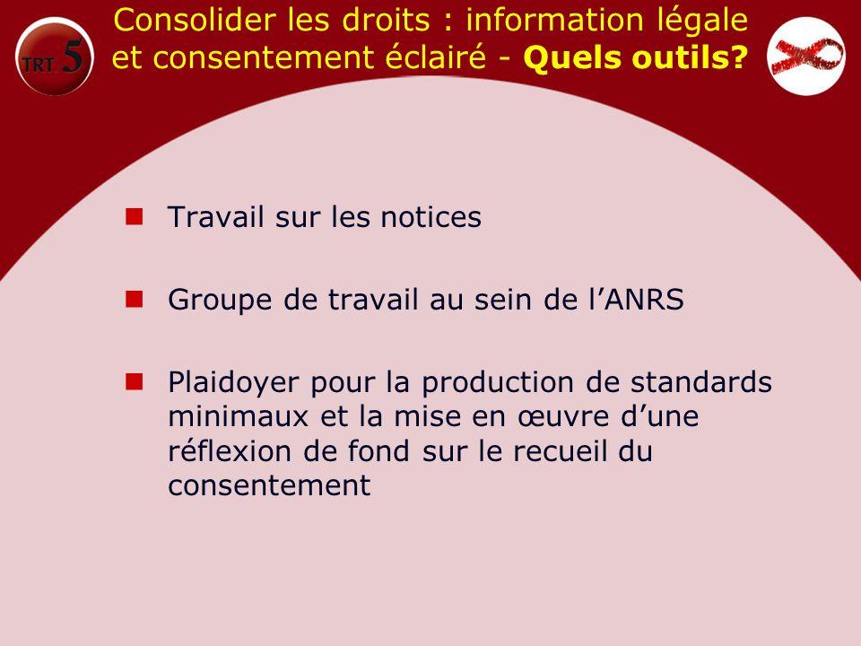 Consolider les droits : information légale et consentement éclairé - Quels outils? Travail sur les notices Groupe de travail au sein de lANRS Plaidoye