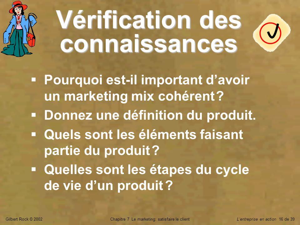 Gilbert Rock © 2002Chapitre 7 Le marketing: satisfaire le clientLentreprise en action 16 de 39 Vérification des connaissances Pourquoi est-il importan