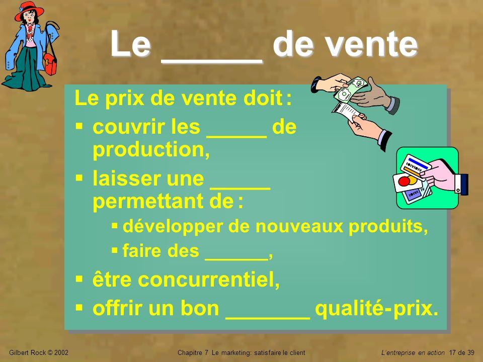 Gilbert Rock © 2002Chapitre 7 Le marketing: satisfaire le clientLentreprise en action 17 de 39 Le _____ de vente Le prix de vente doit : couvrir les _