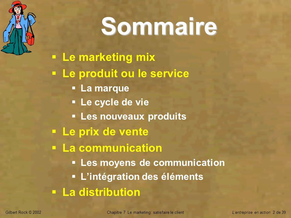 Gilbert Rock © 2002Chapitre 7 Le marketing: satisfaire le clientLentreprise en action 3 de 39 La cohérence du mix en marketing Tous gagnants dans le processus de vente Le client acheteur Le ___________ Son employeur, le ____________ Tous gagnants dans le processus de vente Le client acheteur Le ___________ Son employeur, le ____________ Produit et service _____ Distribution ____________ Produit et service _____ Distribution ____________ Marché cible Prix Communication représentant fournisseur
