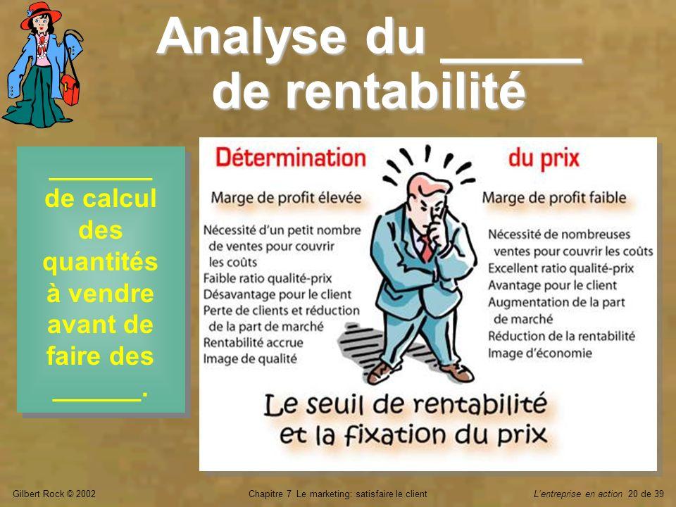 Gilbert Rock © 2002Chapitre 7 Le marketing: satisfaire le clientLentreprise en action 20 de 39 Analyse du _____ de rentabilité _______ de calcul des q