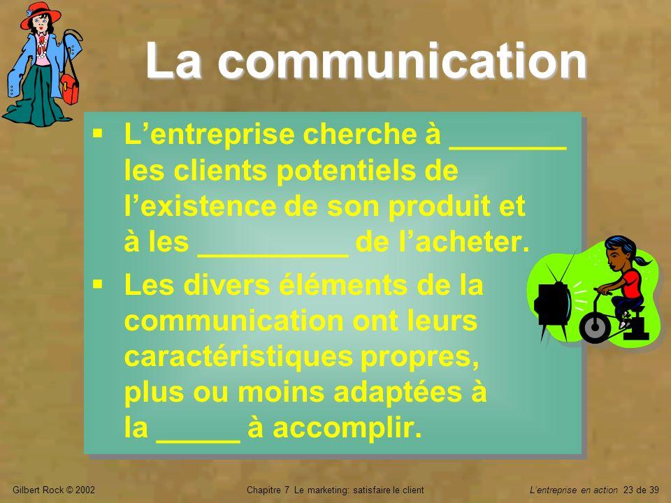 Gilbert Rock © 2002Chapitre 7 Le marketing: satisfaire le clientLentreprise en action 23 de 39 La communication Lentreprise cherche à _______ les clie