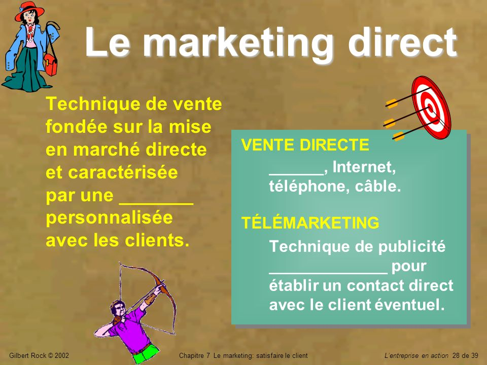 Gilbert Rock © 2002Chapitre 7 Le marketing: satisfaire le clientLentreprise en action 28 de 39 Le marketing direct VENTE DIRECTE ______, Internet, tél