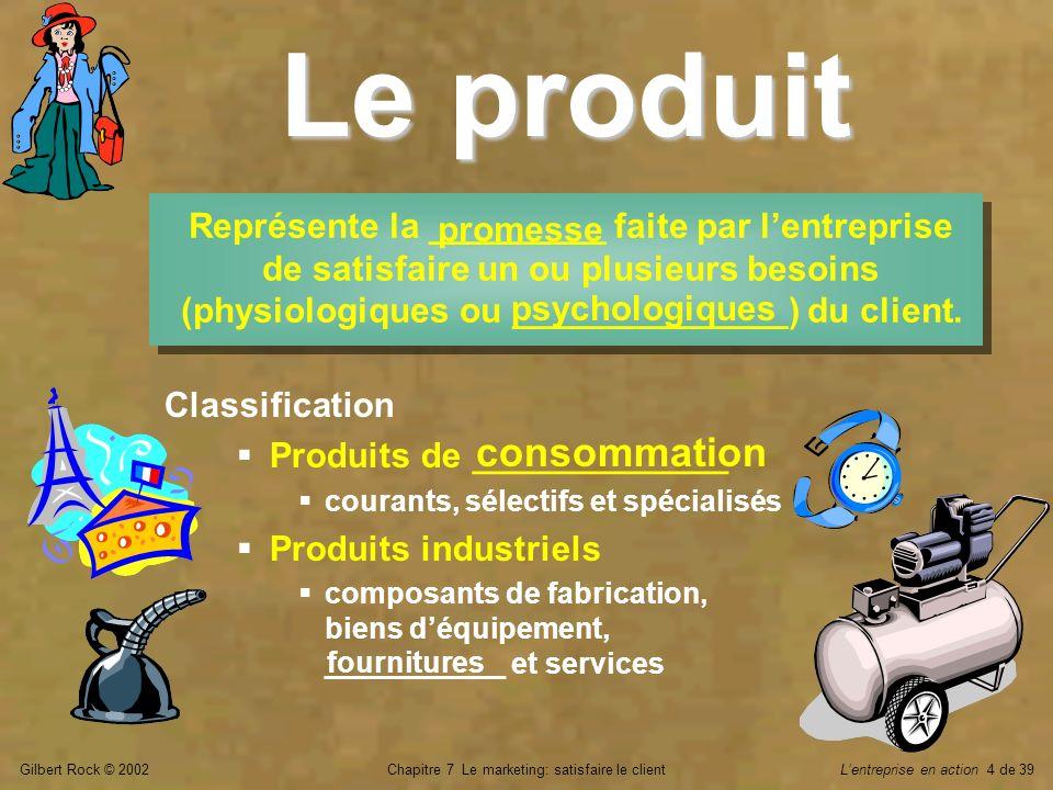 Gilbert Rock © 2002Chapitre 7 Le marketing: satisfaire le clientLentreprise en action 5 de 39 Produit et service PRODUIT Bien réel ou tangible élaboré et mis en _______ par une entreprise.