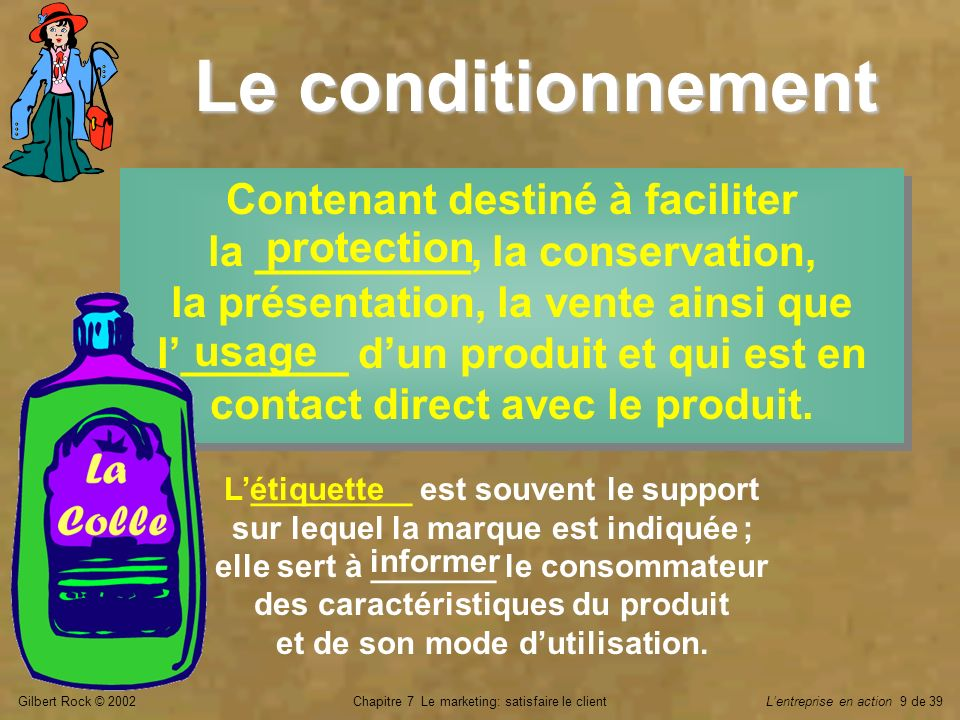Gilbert Rock © 2002Chapitre 7 Le marketing: satisfaire le clientLentreprise en action 9 de 39 Le conditionnement Contenant destiné à faciliter la ____