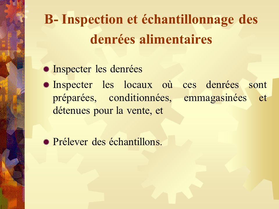 B- Inspection et échantillonnage des denrées alimentaires Inspecter les denrées Inspecter les locaux où ces denrées sont préparées, conditionnées, emm