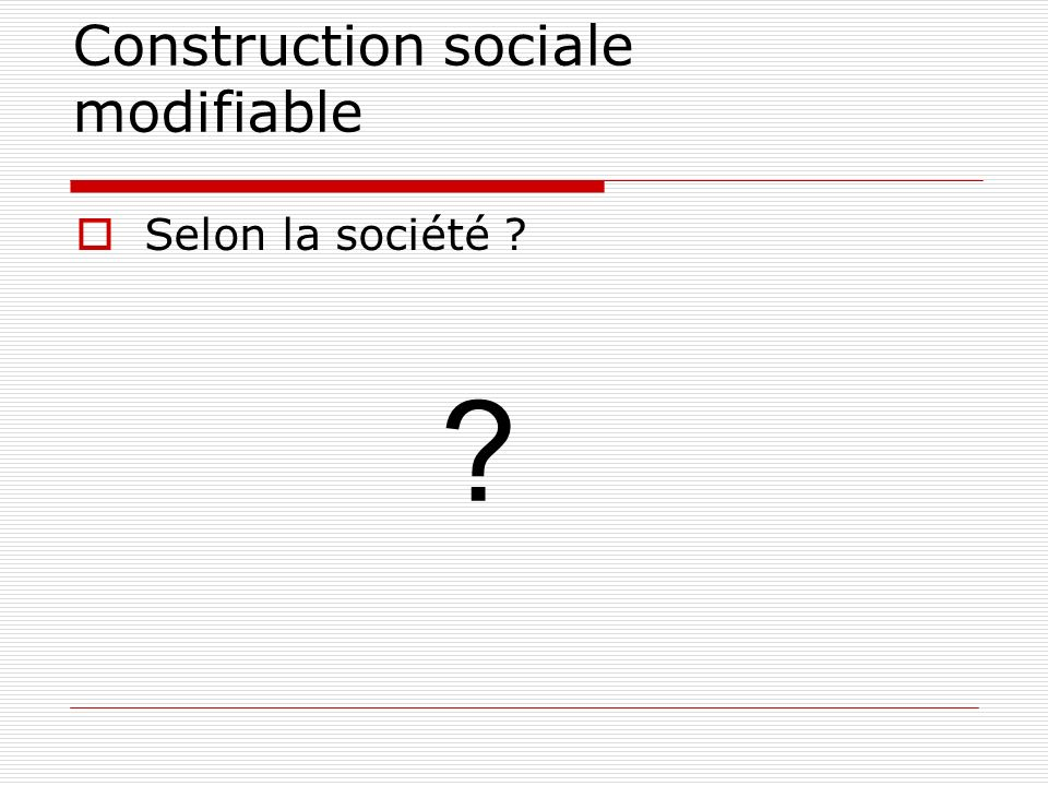 Construction sociale modifiable Selon la société ? ?