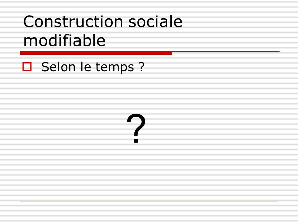 Construction sociale modifiable Selon le temps ? ?