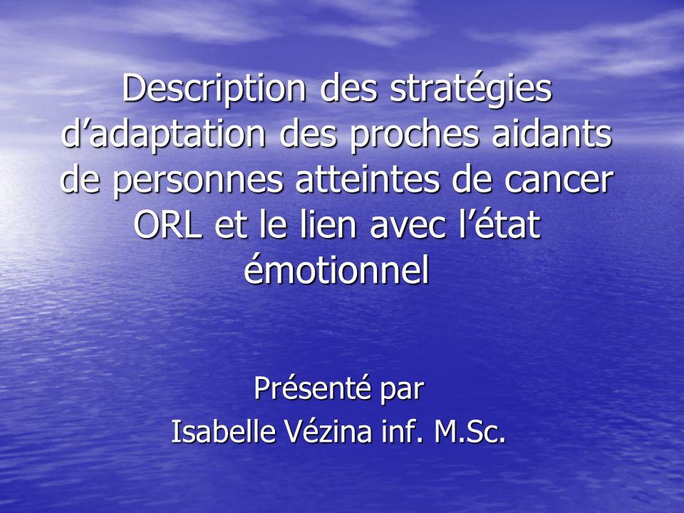 Description des stratégies dadaptation des proches aidants de personnes atteintes de cancer ORL et le lien avec létat émotionnel Présenté par Isabelle Vézina inf.