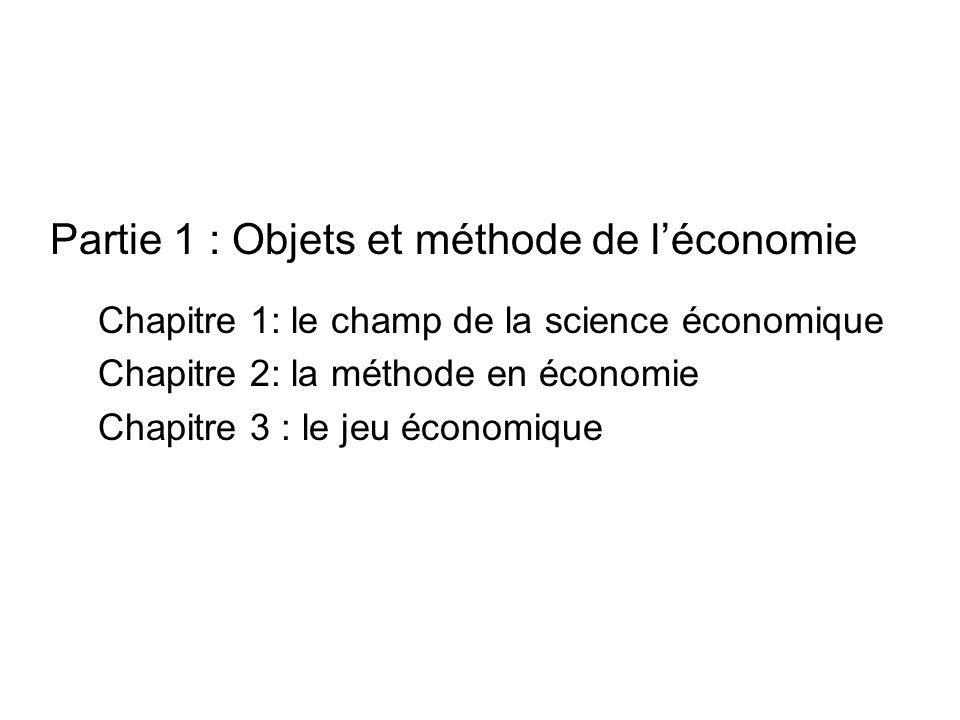 Partie 1 : Objets et méthode de léconomie Chapitre 1: le champ de la science économique Chapitre 2: la méthode en économie Chapitre 3 : le jeu économi