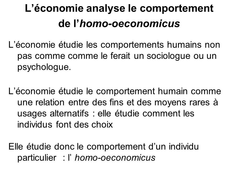 Léconomie analyse le comportement de lhomo-oeconomicus Léconomie étudie les comportements humains non pas comme comme le ferait un sociologue ou un ps