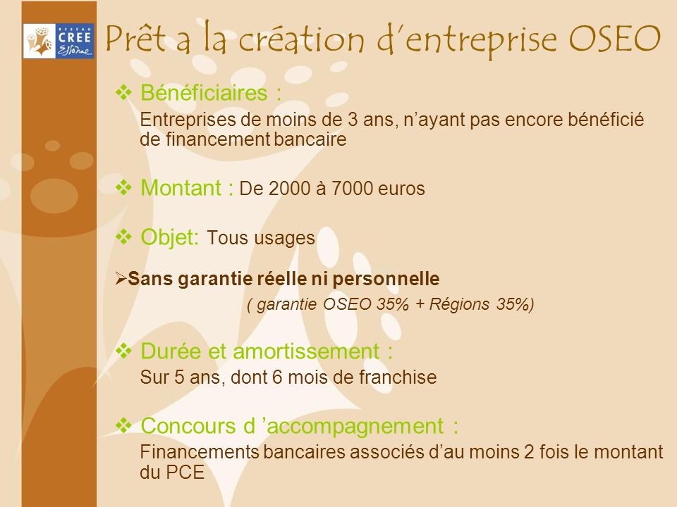 Prêt a la création dentreprise OSEO Bénéficiaires : Entreprises de moins de 3 ans, nayant pas encore bénéficié de financement bancaire Montant : De 20