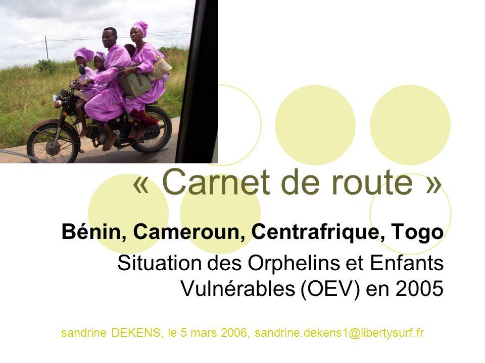 « Carnet de route » Bénin, Cameroun, Centrafrique, Togo Situation des Orphelins et Enfants Vulnérables (OEV) en 2005 sandrine DEKENS, le 5 mars 2006,