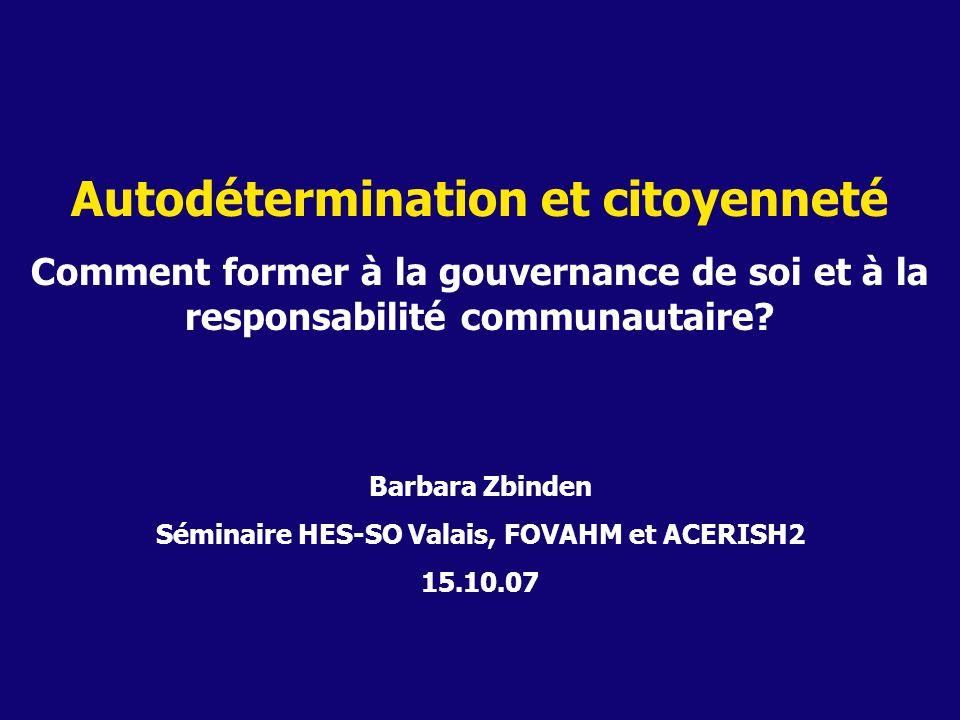 Autodétermination et citoyenneté Comment former à la gouvernance de soi et à la responsabilité communautaire? Barbara Zbinden Séminaire HES-SO Valais,