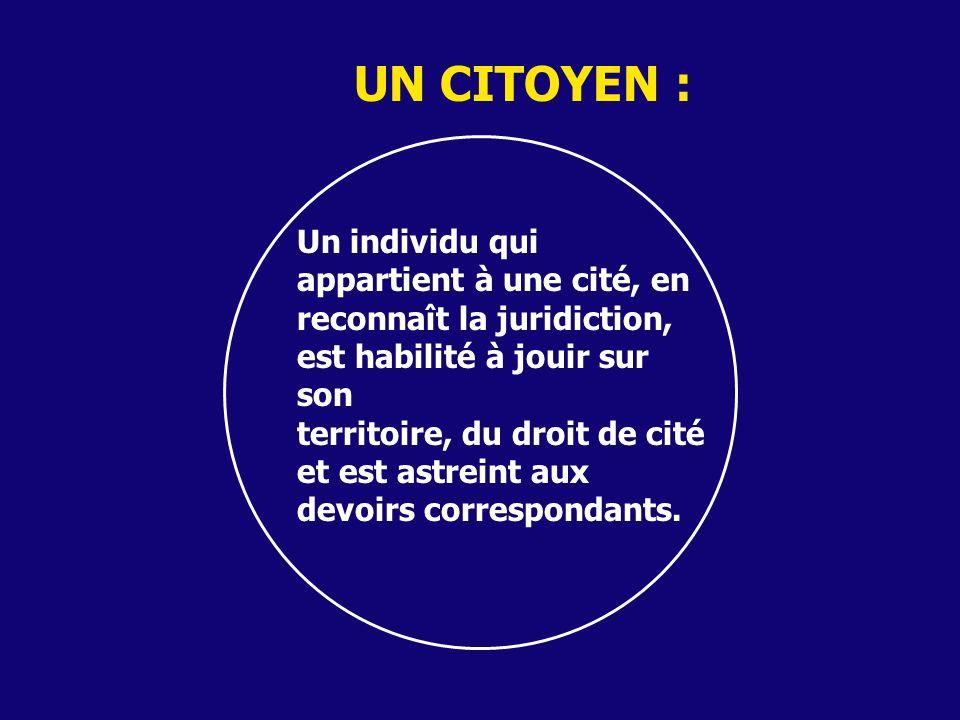UN CITOYEN : Un individu qui appartient à une cité, en reconnaît la juridiction, est habilité à jouir sur son territoire, du droit de cité et est astr
