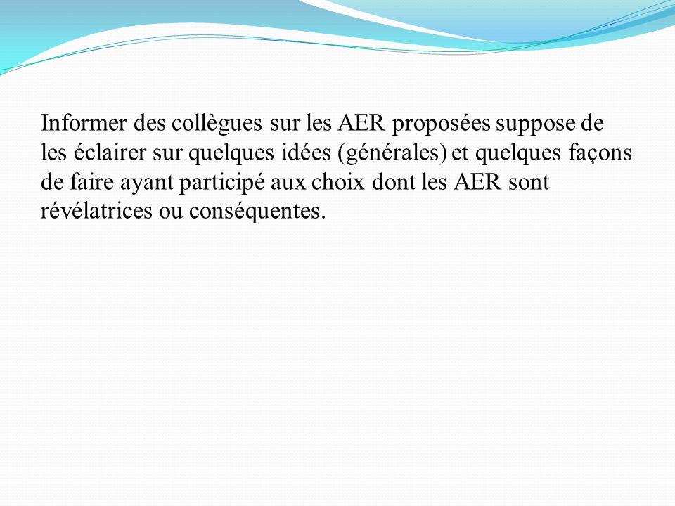 Informer des collègues sur les AER proposées suppose de les éclairer sur quelques idées (générales) et quelques façons de faire ayant participé aux choix dont les AER sont révélatrices ou conséquentes.