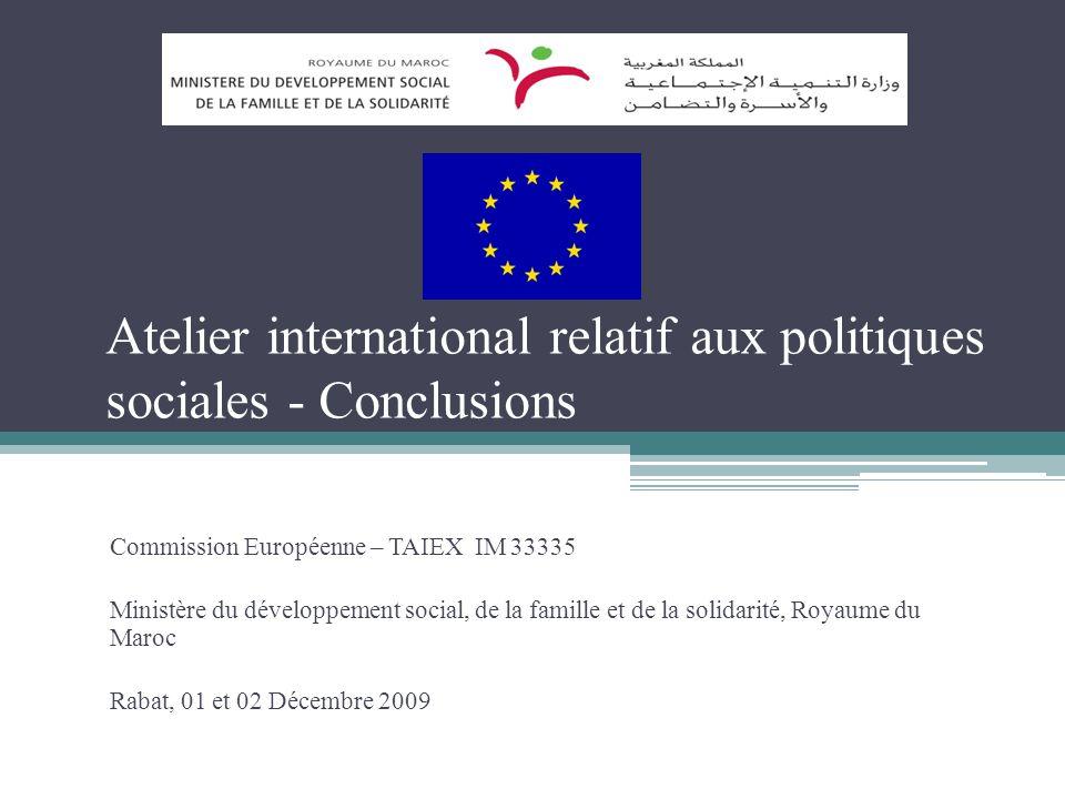 Atelier international relatif aux politiques sociales - Conclusions Commission Européenne – TAIEX IM 33335 Ministère du développement social, de la famille et de la solidarité, Royaume du Maroc Rabat, 01 et 02 Décembre 2009