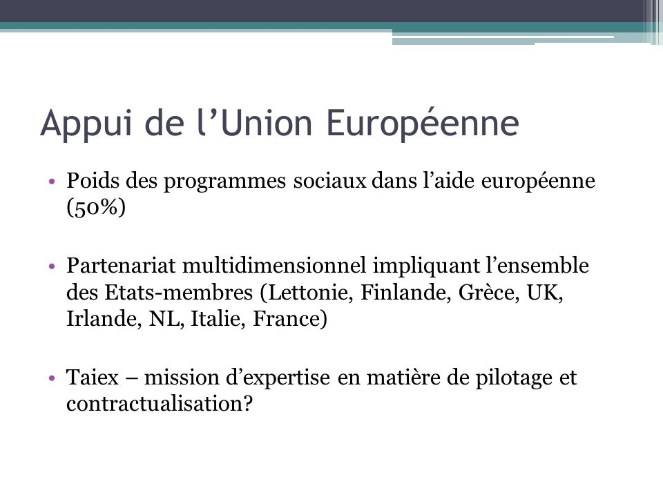 Appui de lUnion Européenne Poids des programmes sociaux dans laide européenne (50%) Partenariat multidimensionnel impliquant lensemble des Etats-membres (Lettonie, Finlande, Grèce, UK, Irlande, NL, Italie, France) Taiex – mission dexpertise en matière de pilotage et contractualisation