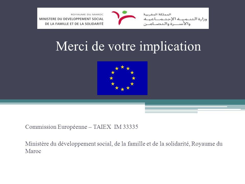 Merci de votre implication Commission Européenne – TAIEX IM 33335 Ministère du développement social, de la famille et de la solidarité, Royaume du Maroc