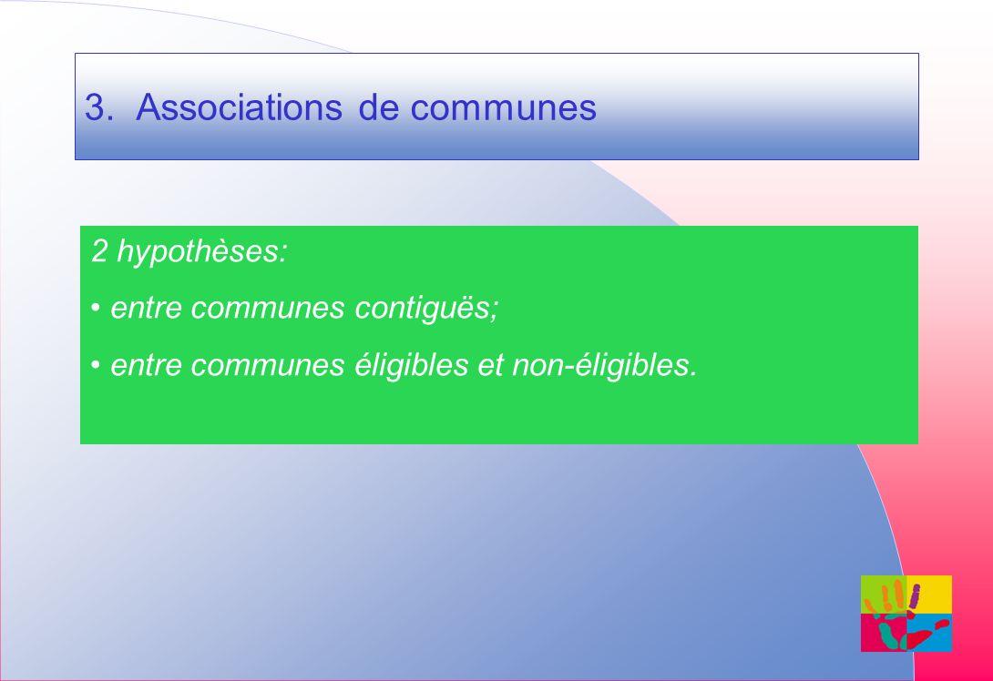 3. Associations de communes 2 hypothèses: entre communes contiguës; entre communes éligibles et non-éligibles.