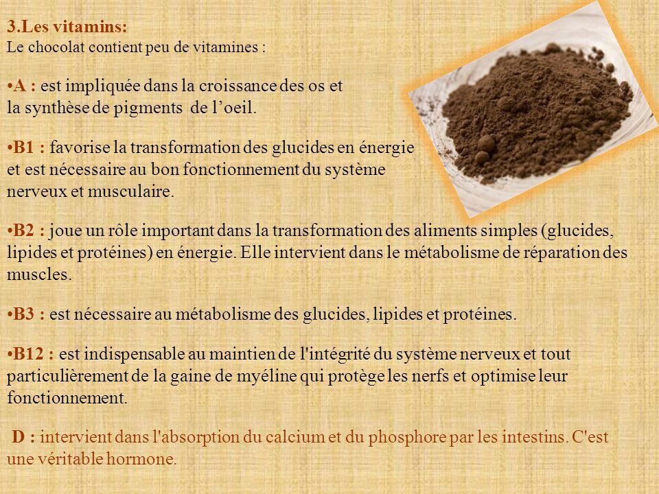 3.Les vitamins: Le chocolat contient peu de vitamines : A : est impliquée dans la croissance des os et la synthèse de pigments de loeil. B1 : favorise