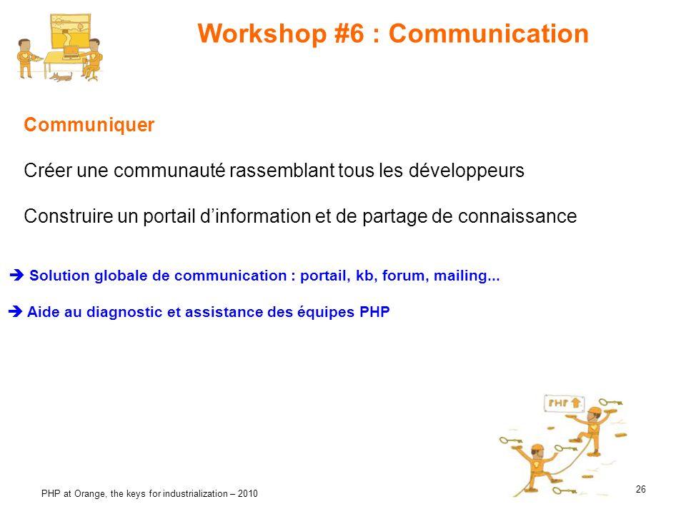 26 PHP at Orange, the keys for industrialization – 2010 Workshop #6 : Communication Communiquer Créer une communauté rassemblant tous les développeurs