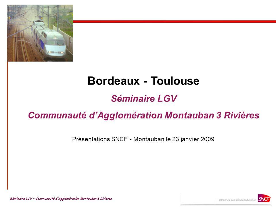 Bordeaux - Toulouse Séminaire LGV Communauté dAgglomération Montauban 3 Rivières Présentations SNCF - Montauban le 23 janvier 2009 Séminaire LGV – Communauté dAgglomération Montauban 3 Rivières