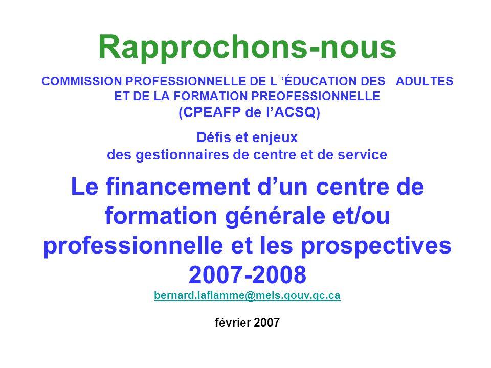 Rapprochons-nous COMMISSION PROFESSIONNELLE DE L ÉDUCATION DES ADULTES ET DE LA FORMATION PREOFESSIONNELLE (CPEAFP de lACSQ) Défis et enjeux des gestionnaires de centre et de service Le financement dun centre de formation générale et/ou professionnelle et les prospectives 2007-2008 bernard.laflamme@mels.qouv.qc.ca février 2007 bernard.laflamme@mels.qouv.qc.ca