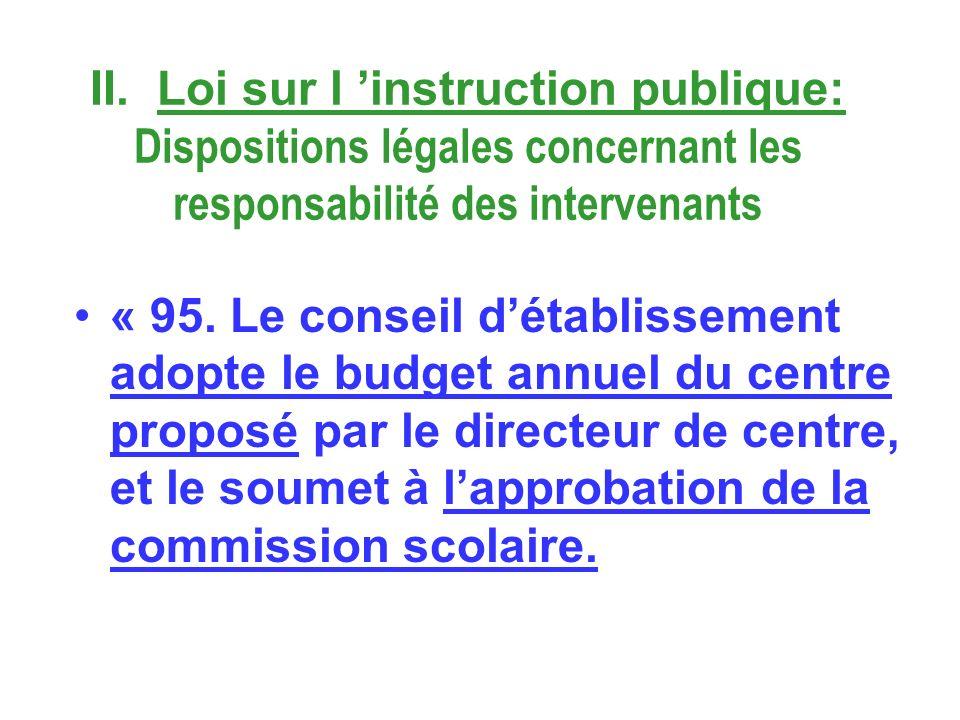 II. Loi sur l instruction publique: Dispositions légales concernant les responsabilité des intervenants « 95. Le conseil détablissement adopte le budg
