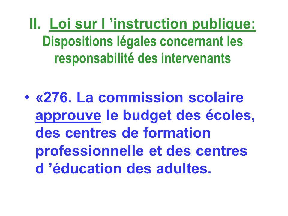II. Loi sur l instruction publique: Dispositions légales concernant les responsabilité des intervenants «276. La commission scolaire approuve le budge