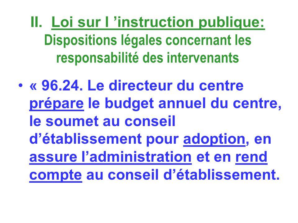 II. Loi sur l instruction publique: Dispositions légales concernant les responsabilité des intervenants « 96.24. Le directeur du centre prépare le bud