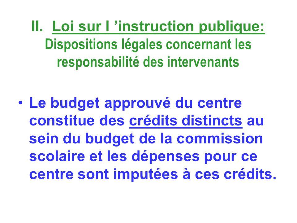 II. Loi sur l instruction publique: Dispositions légales concernant les responsabilité des intervenants Le budget approuvé du centre constitue des cré