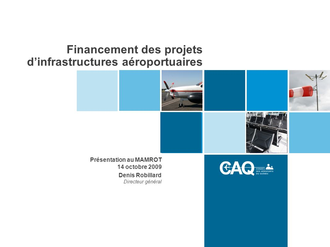 Financement des projets dinfrastructures aéroportuaires Présentation au MAMROT 14 octobre 2009 Denis Robillard Directeur général