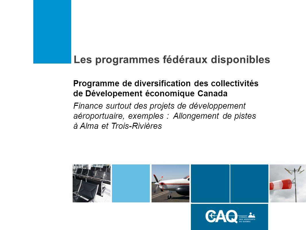Les programmes fédéraux disponibles Programme de diversification des collectivités de Dévelopement économique Canada Finance surtout des projets de développement aéroportuaire, exemples : Allongement de pistes à Alma et Trois-Rivières