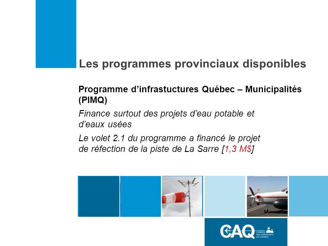 Programme dinfrastuctures Québec – Municipalités (PIMQ) Finance surtout des projets deau potable et deaux usées Le volet 2.1 du programme a financé le projet de réfection de la piste de La Sarre [1,3 M$] Les programmes provinciaux disponibles