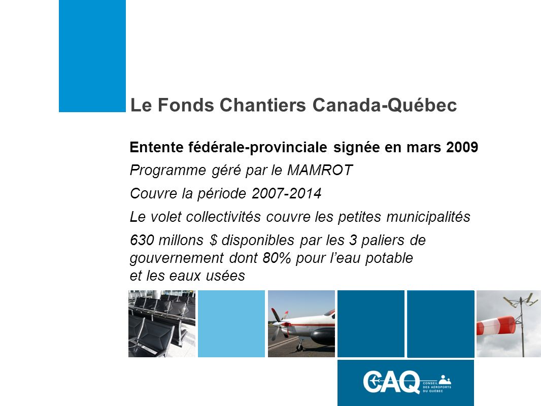 Entente fédérale-provinciale signée en mars 2009 Programme géré par le MAMROT Couvre la période 2007-2014 Le volet collectivités couvre les petites municipalités 630 millons $ disponibles par les 3 paliers de gouvernement dont 80% pour leau potable et les eaux usées Le Fonds Chantiers Canada-Québec