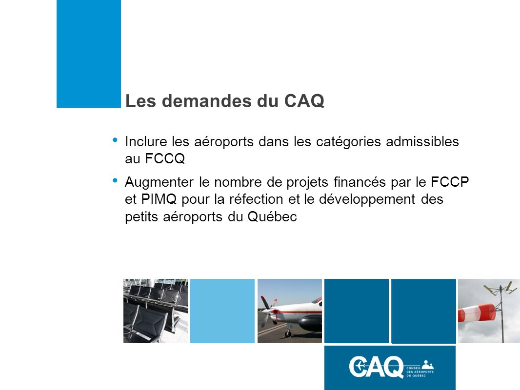 Inclure les aéroports dans les catégories admissibles au FCCQ Augmenter le nombre de projets financés par le FCCP et PIMQ pour la réfection et le développement des petits aéroports du Québec Les demandes du CAQ