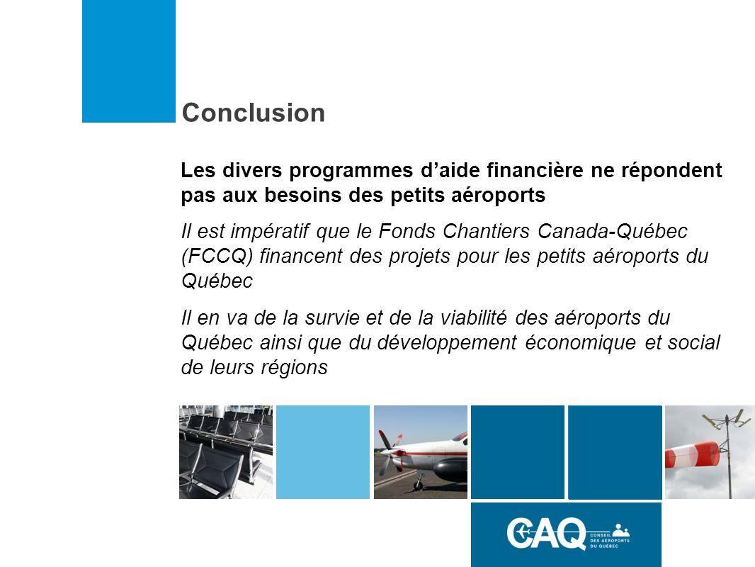 Conclusion Les divers programmes daide financière ne répondent pas aux besoins des petits aéroports Il est impératif que le Fonds Chantiers Canada-Québec (FCCQ) financent des projets pour les petits aéroports du Québec Il en va de la survie et de la viabilité des aéroports du Québec ainsi que du développement économique et social de leurs régions