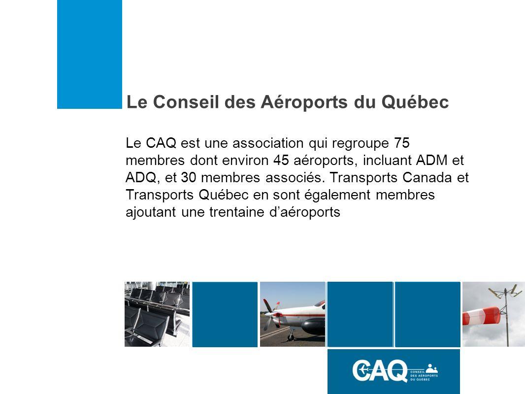 Le Conseil des Aéroports du Québec Le CAQ est une association qui regroupe 75 membres dont environ 45 aéroports, incluant ADM et ADQ, et 30 membres associés.