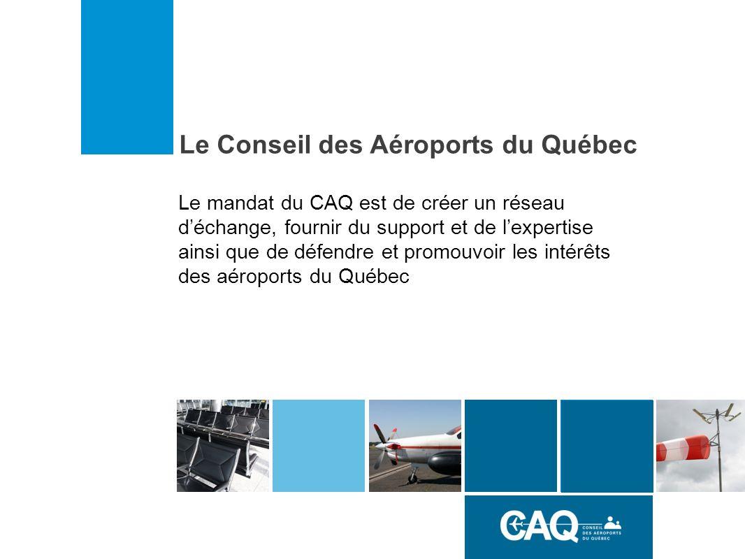 Le Conseil des Aéroports du Québec Le mandat du CAQ est de créer un réseau déchange, fournir du support et de lexpertise ainsi que de défendre et promouvoir les intérêts des aéroports du Québec