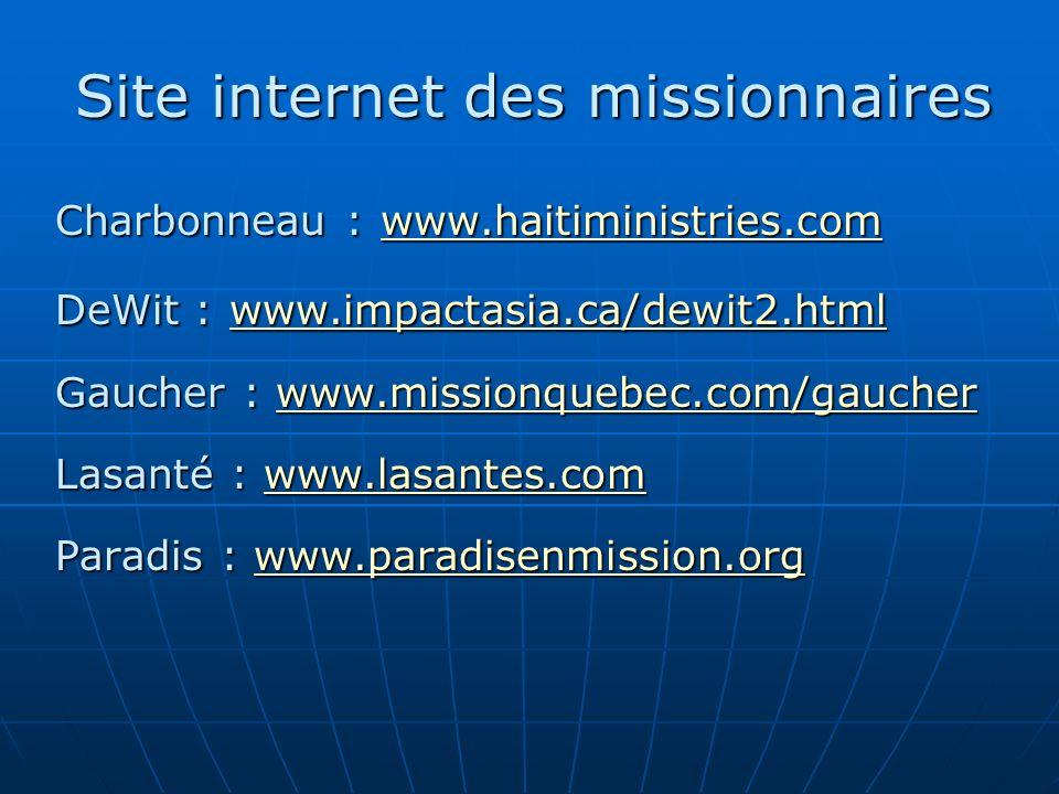 Charbonneau : www.haitiministries.com www.haitiministries.com DeWit : www.impactasia.ca/dewit2.html www.impactasia.ca/dewit2.html Gaucher : www.missionquebec.com/gaucher www.missionquebec.com/gaucher Lasanté : www.lasantes.com www.lasantes.com Paradis : www.paradisenmission.org www.paradisenmission.org Site internet des missionnaires
