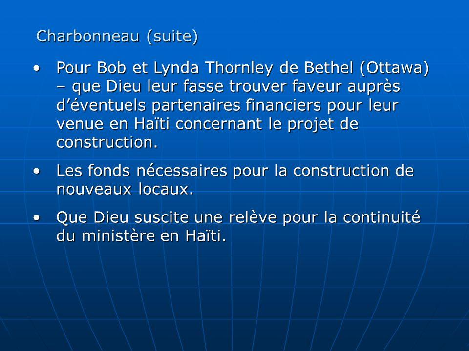 Pour Bob et Lynda Thornley de Bethel (Ottawa) – que Dieu leur fasse trouver faveur auprès déventuels partenaires financiers pour leur venue en Haïti concernant le projet de construction.Pour Bob et Lynda Thornley de Bethel (Ottawa) – que Dieu leur fasse trouver faveur auprès déventuels partenaires financiers pour leur venue en Haïti concernant le projet de construction.