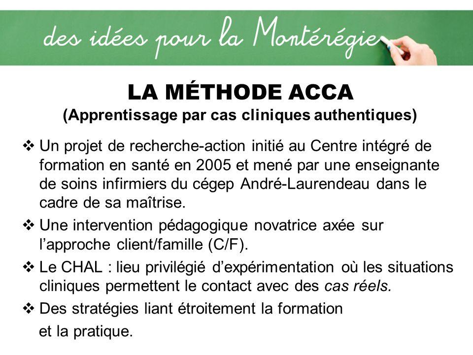 LA MÉTHODE ACCA (Apprentissage par cas cliniques authentiques) Un projet de recherche-action initié au Centre intégré de formation en santé en 2005 et mené par une enseignante de soins infirmiers du cégep André-Laurendeau dans le cadre de sa maîtrise.