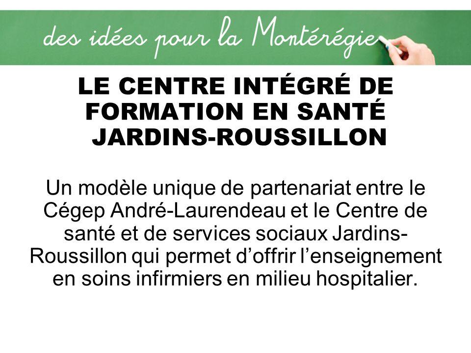 LE CENTRE INTÉGRÉ DE FORMATION EN SANTÉ JARDINS-ROUSSILLON Un modèle unique de partenariat entre le Cégep André-Laurendeau et le Centre de santé et de services sociaux Jardins- Roussillon qui permet doffrir lenseignement en soins infirmiers en milieu hospitalier.