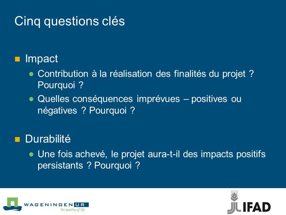 Cinq questions clés Impact Contribution à la réalisation des finalités du projet ? Pourquoi ? Quelles conséquences imprévues – positives ou négatives